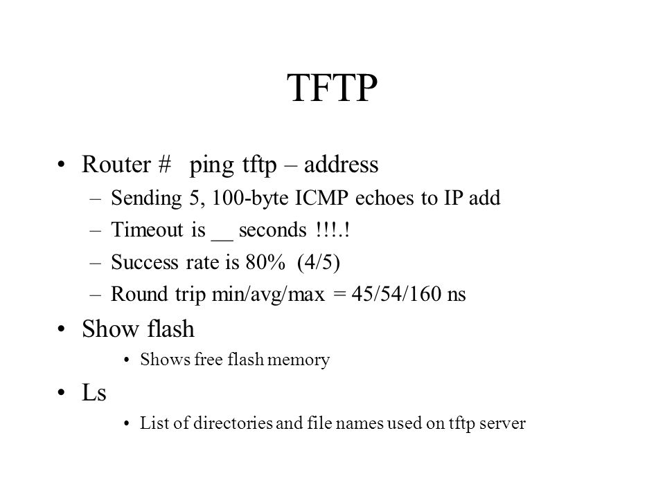 TFTP Router #ping tftp – address –Sending 5, 100-byte ICMP echoes to IP add –Timeout is __ seconds !!!..