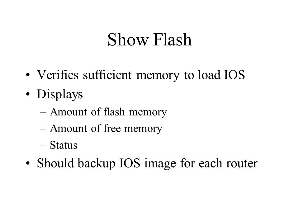 Show Flash Verifies sufficient memory to load IOS Displays –Amount of flash memory –Amount of free memory –Status Should backup IOS image for each router