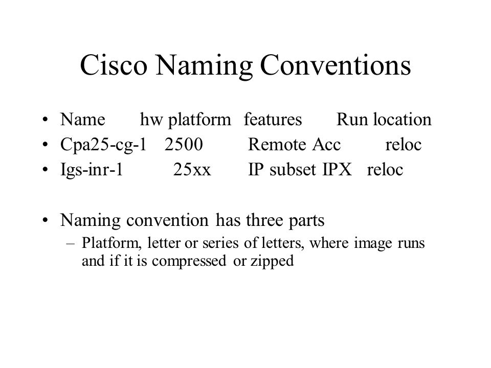 Cisco Naming Conventions Namehw platform featuresRun location Cpa25-cg-1 2500 Remote Accreloc Igs-inr-1 25xx IP subset IPX reloc Naming convention has three parts –Platform, letter or series of letters, where image runs and if it is compressed or zipped