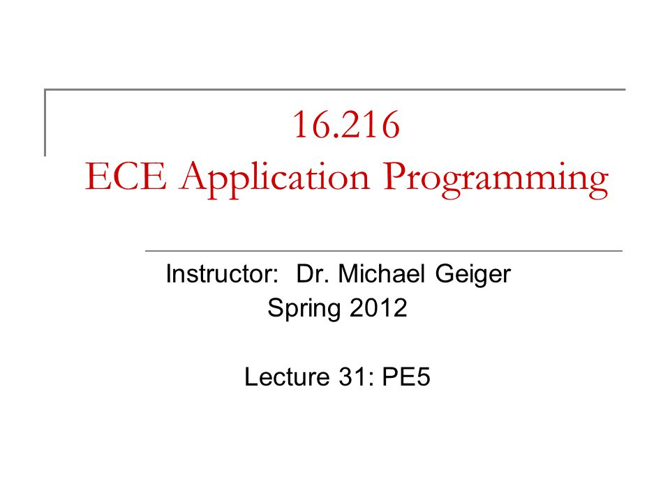 16.216 ECE Application Programming Instructor: Dr. Michael Geiger Spring 2012 Lecture 31: PE5