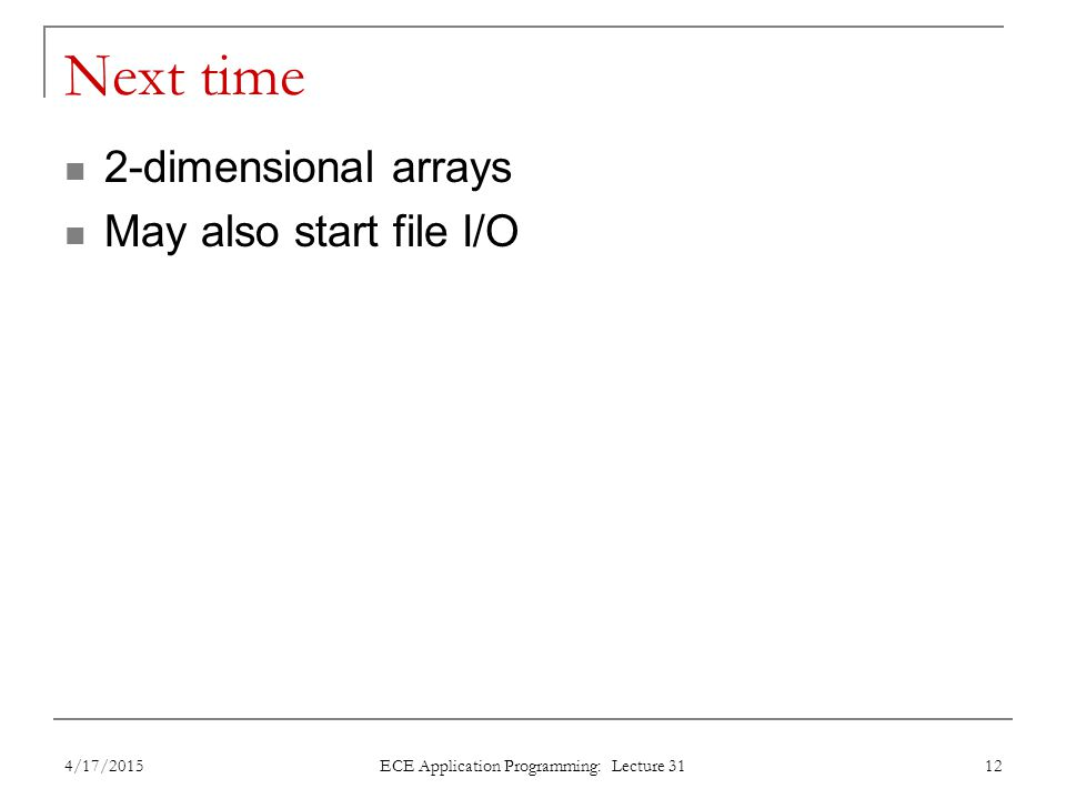Next time 2-dimensional arrays May also start file I/O 4/17/2015 ECE Application Programming: Lecture 31 12