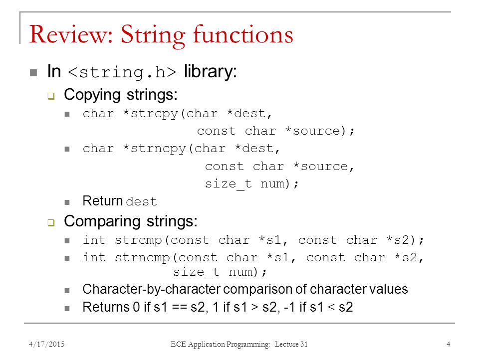 Review: String functions In library:  Copying strings: char *strcpy(char *dest, const char *source); char *strncpy(char *dest, const char *source, size_t num); Return dest  Comparing strings: int strcmp(const char *s1, const char *s2); int strncmp(const char *s1, const char *s2, size_t num); Character-by-character comparison of character values Returns 0 if s1 == s2, 1 if s1 > s2, -1 if s1 < s2 4/17/2015 ECE Application Programming: Lecture 31 4