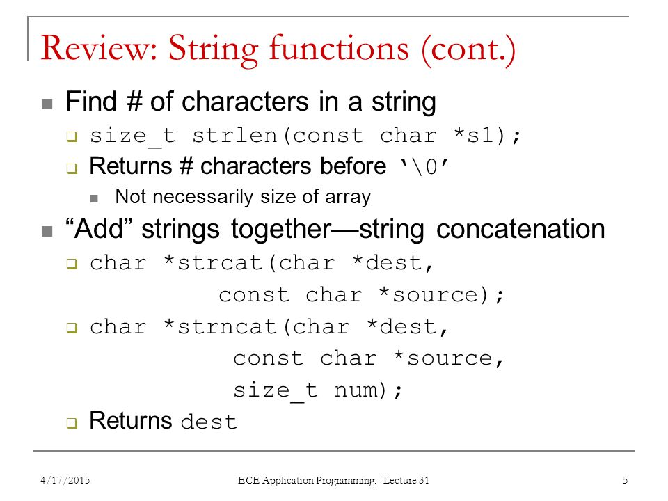 Review: String functions (cont.) Find # of characters in a string  size_t strlen(const char *s1);  Returns # characters before '\0' Not necessarily size of array Add strings together—string concatenation  char *strcat(char *dest, const char *source);  char *strncat(char *dest, const char *source, size_t num);  Returns dest 4/17/2015 ECE Application Programming: Lecture 31 5