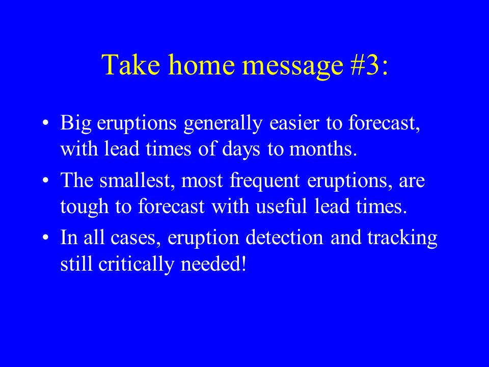 Take home message #3: Big eruptions generally easier to forecast, with lead times of days to months. The smallest, most frequent eruptions, are tough