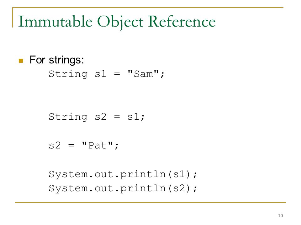 10 Immutable Object Reference For strings: String s1 = Sam ; String s2 = s1; s2 = Pat ; System.out.println(s1); System.out.println(s2);