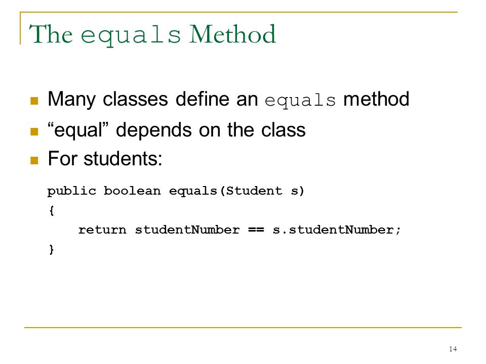 14 The equals Method Many classes define an equals method equal depends on the class For students: public boolean equals(Student s) { return studentNumber == s.studentNumber; }