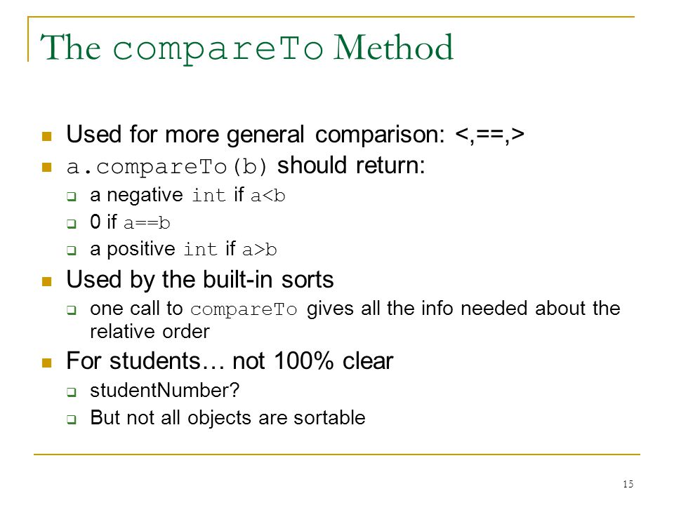 15 The compareTo Method Used for more general comparison: a.compareTo(b) should return:  a negative int if a<b  0 if a==b  a positive int if a>b Used by the built-in sorts  one call to compareTo gives all the info needed about the relative order For students… not 100% clear  studentNumber.