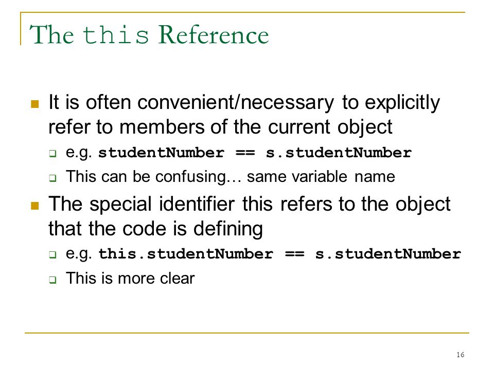 16 The this Reference It is often convenient/necessary to explicitly refer to members of the current object  e.g.
