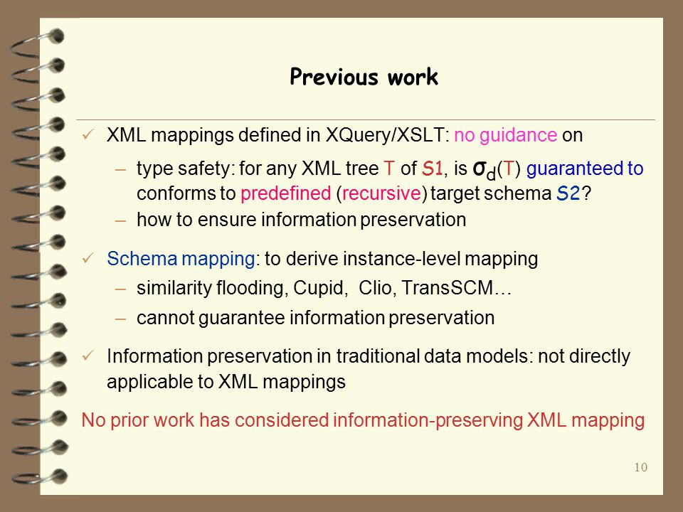 10 Previous work XML mappings defined in XQuery/XSLT: no guidance on –type safety: for any XML tree T of S1, is σ d (T) guaranteed to conforms to predefined (recursive) target schema S2 .