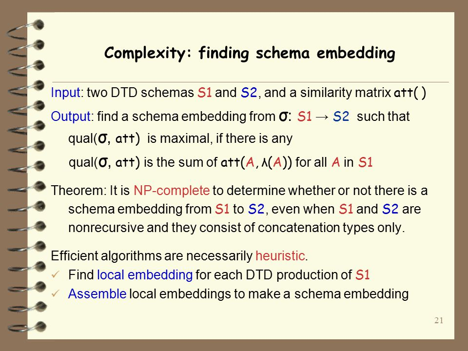 21 Complexity: finding schema embedding Input: two DTD schemas S1 and S2, and a similarity matrix att( ) Output: find a schema embedding from σ : S1 → S2 such that qual( σ, att) is maximal, if there is any qual( σ, att) is the sum of att(A, λ(A)) for all A in S1 Theorem: It is NP-complete to determine whether or not there is a schema embedding from S1 to S2, even when S1 and S2 are nonrecursive and they consist of concatenation types only.