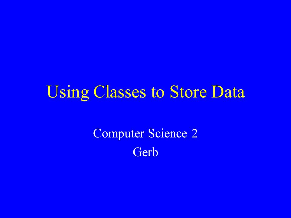Using Classes to Store Data Computer Science 2 Gerb