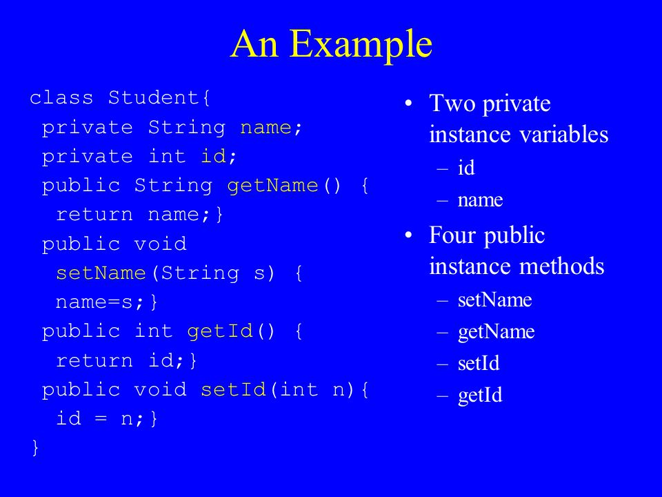 An Example class Student{ private String name; private int id; public String getName() { return name;} public void setName(String s) { name=s;} public int getId() { return id;} public void setId(int n){ id = n;} } Two private instance variables –id –name Four public instance methods –setName –getName –setId –getId