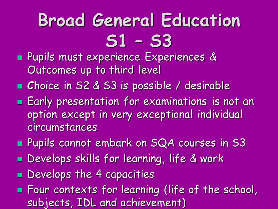 Broad General Education S1 – S3 Pupils must experience Experiences & Outcomes up to third level Pupils must experience Experiences & Outcomes up to third level Choice in S2 & S3 is possible / desirable Choice in S2 & S3 is possible / desirable Early presentation for examinations is not an option except in very exceptional individual circumstances Early presentation for examinations is not an option except in very exceptional individual circumstances Pupils cannot embark on SQA courses in S3 Pupils cannot embark on SQA courses in S3 Develops skills for learning, life & work Develops skills for learning, life & work Develops the 4 capacities Develops the 4 capacities Four contexts for learning (life of the school, subjects, IDL and achievement) Four contexts for learning (life of the school, subjects, IDL and achievement)