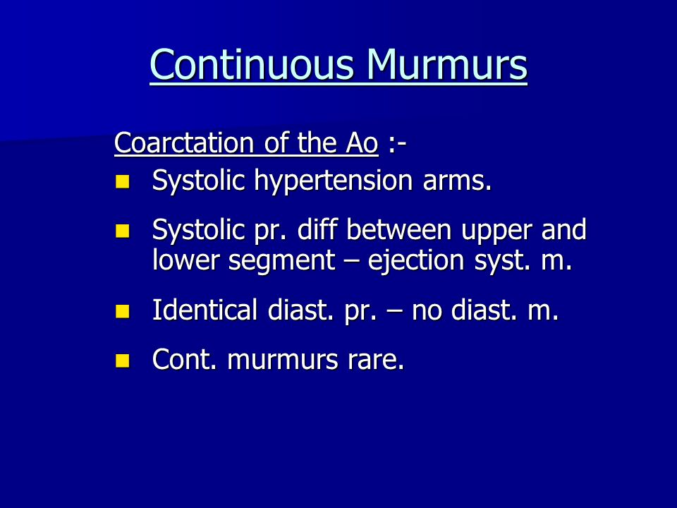Continuous Murmurs Coarctation of the Ao :- Systolic hypertension arms.