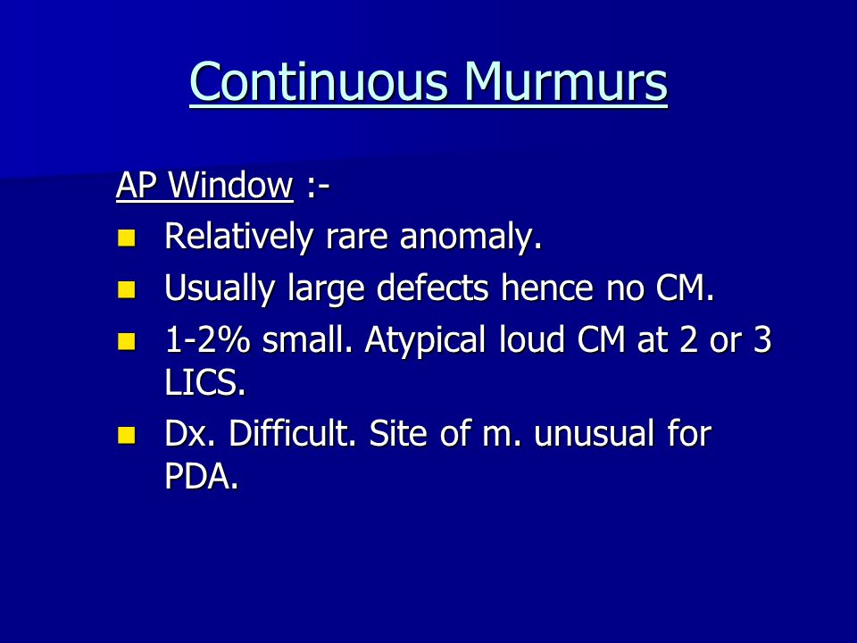 Continuous Murmurs AP Window :- Relatively rare anomaly.