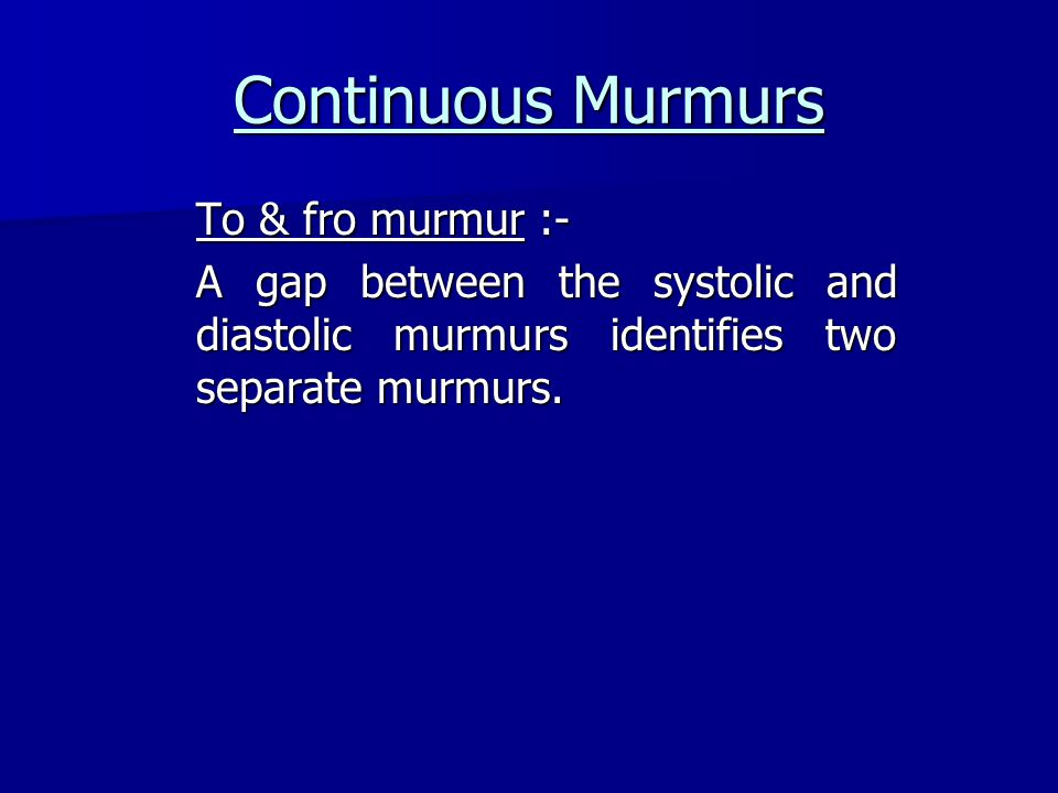 Continuous Murmurs To & fro murmur :- A gap between the systolic and diastolic murmurs identifies two separate murmurs.