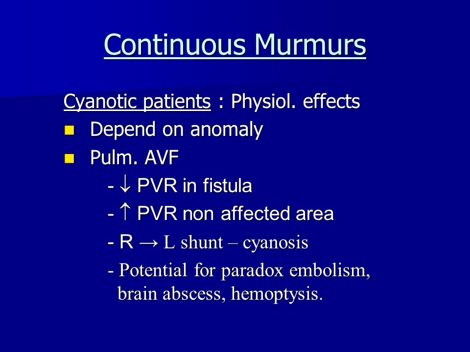 Continuous Murmurs Cyanotic patients : Physiol. effects Depend on anomaly Depend on anomaly Pulm.