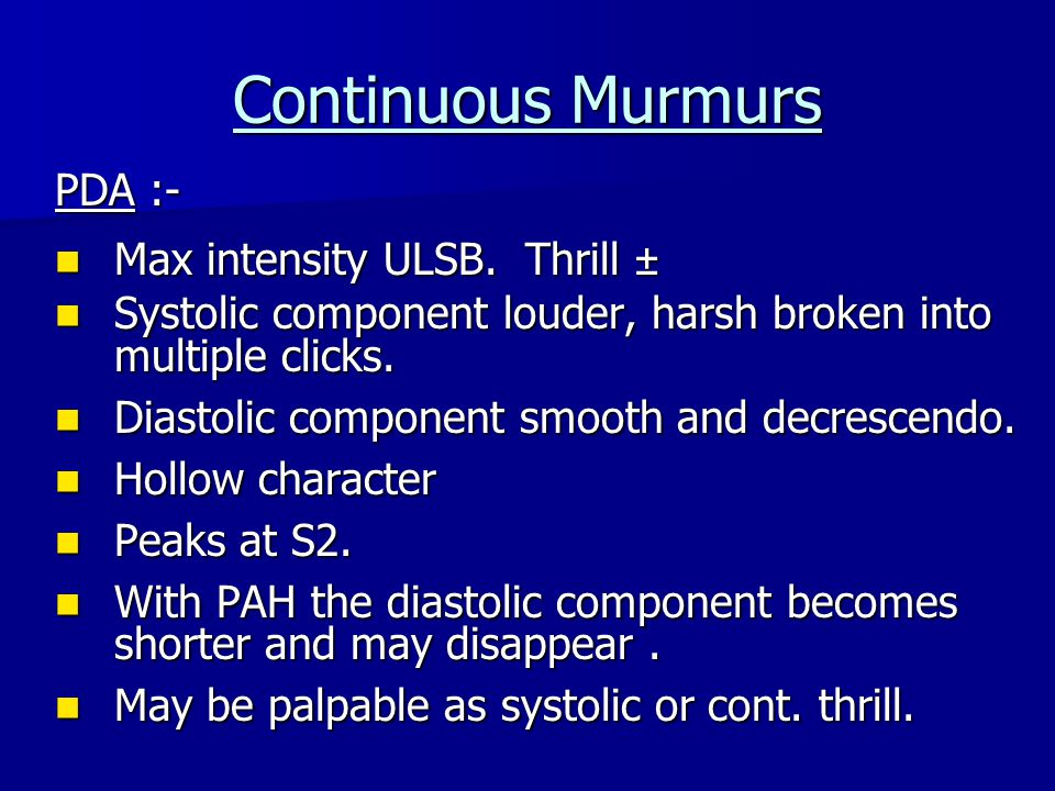Continuous Murmurs PDA :- Max intensity ULSB. Thrill ± Max intensity ULSB. Thrill ± Systolic component louder, harsh broken into multiple clicks. Syst