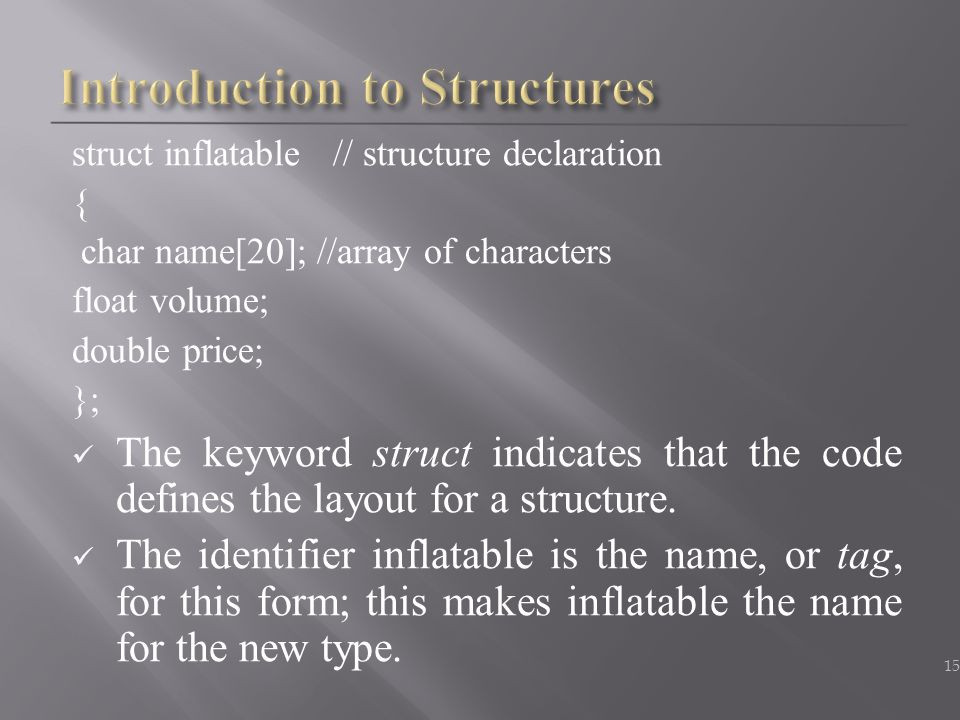struct inflatable // structure declaration { char name[20]; //array of characters float volume; double price; }; The keyword struct indicates that the