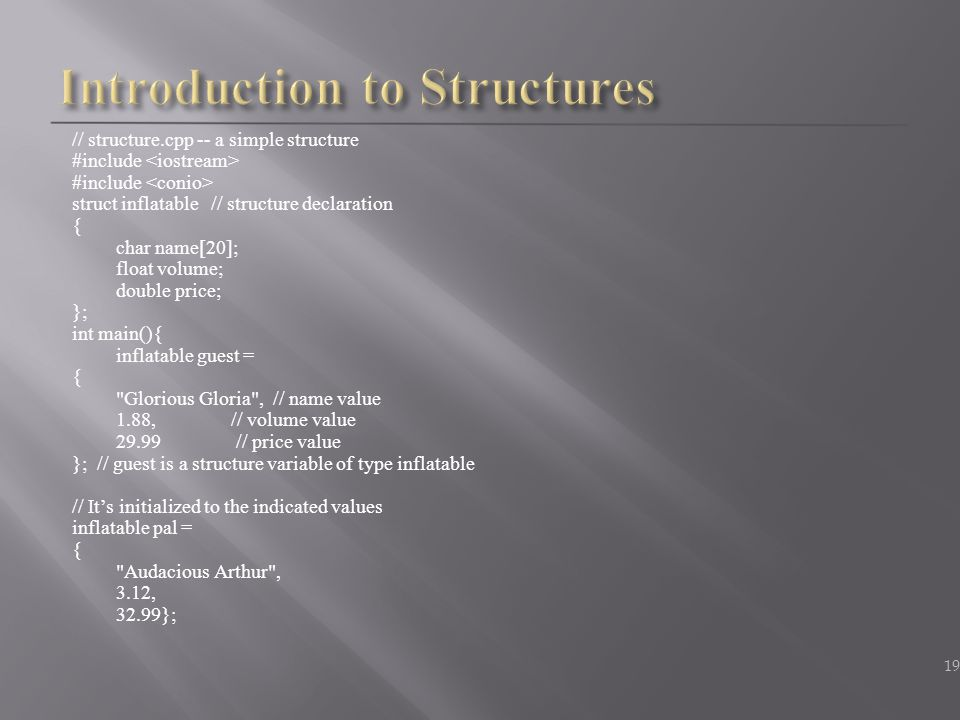 // structure.cpp -- a simple structure #include struct inflatable // structure declaration { char name[20]; float volume; double price; }; int main(){