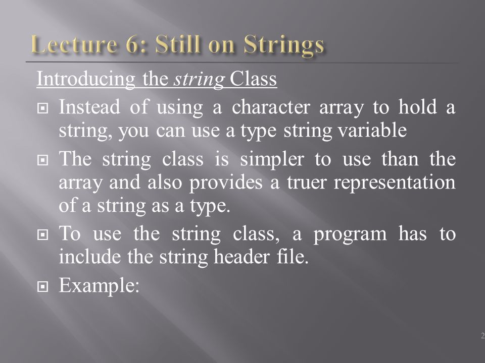 Introducing the string Class  Instead of using a character array to hold a string, you can use a type string variable  The string class is simpler to use than the array and also provides a truer representation of a string as a type.
