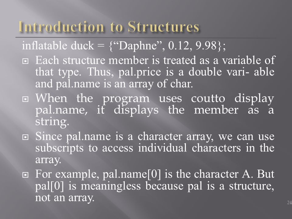 "inflatable duck = {""Daphne"", 0.12, 9.98};  Each structure member is treated as a variable of that type. Thus, pal.price is a double vari- able and pa"