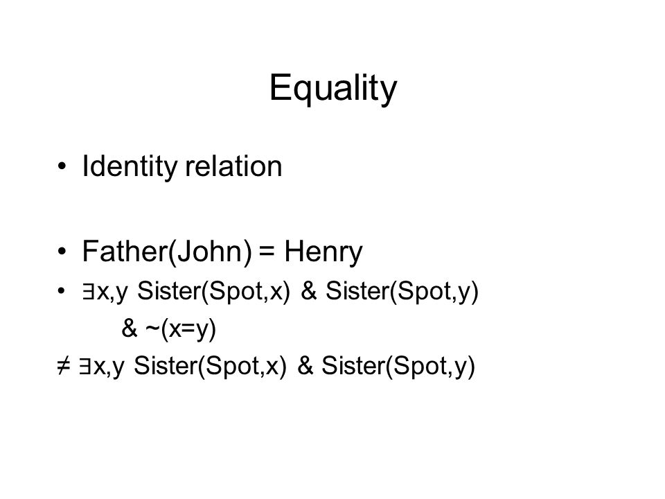 Equality Identity relation Father(John) = Henry ∃ x,y Sister(Spot,x) & Sister(Spot,y) & ~(x=y) ≠ ∃ x,y Sister(Spot,x) & Sister(Spot,y)