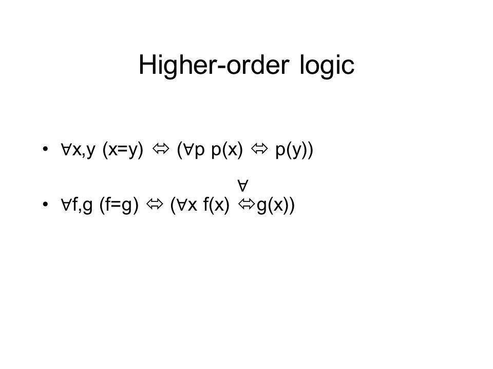 Higher-order logic ∀ x,y (x=y)  ( ∀ p p(x)  p(y)) ∀ f,g (f=g)  ( ∀ x f(x)  g(x)) ∀