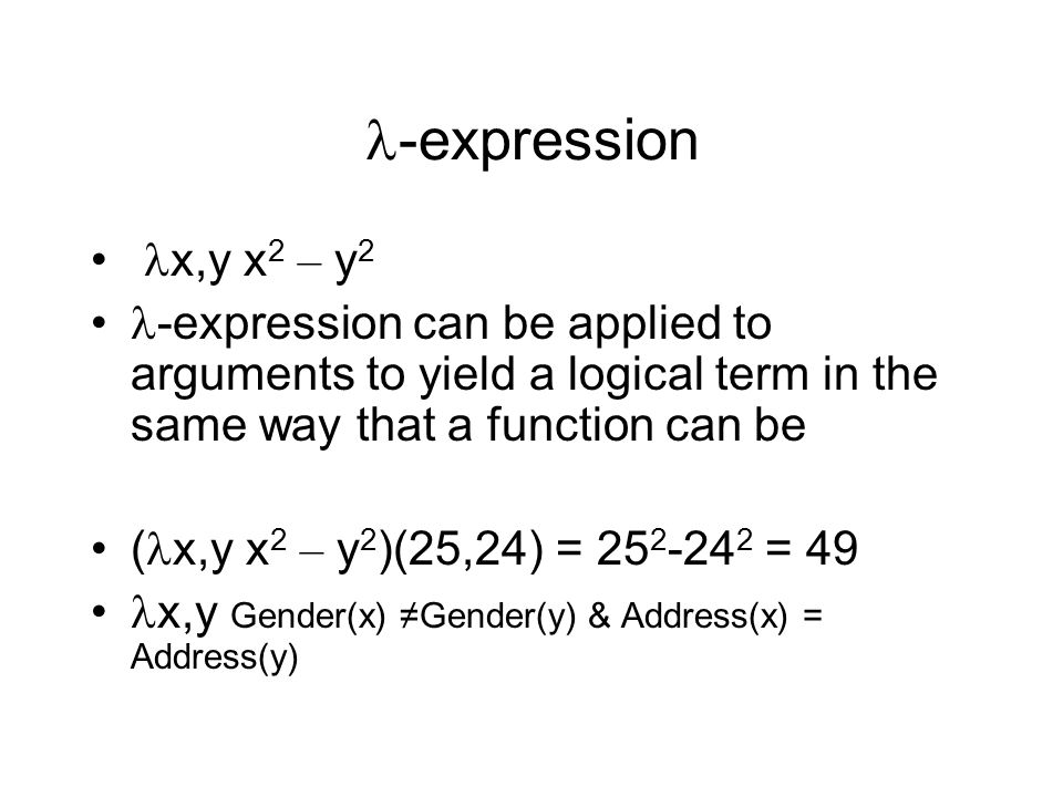 -expression x,y x 2 – y 2 -expression can be applied to arguments to yield a logical term in the same way that a function can be ( x,y x 2 – y 2 )(25,24) = 25 2 -24 2 = 49 x,y Gender(x) ≠Gender(y) & Address(x) = Address(y)