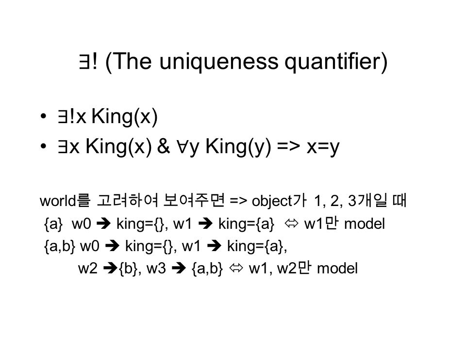 ∃ ! (The uniqueness quantifier) ∃ !x King(x) ∃ x King(x) & ∀ y King(y) => x=y world 를 고려하여 보여주면 => object 가 1, 2, 3 개일 때 {a} w0  king={}, w1  king={