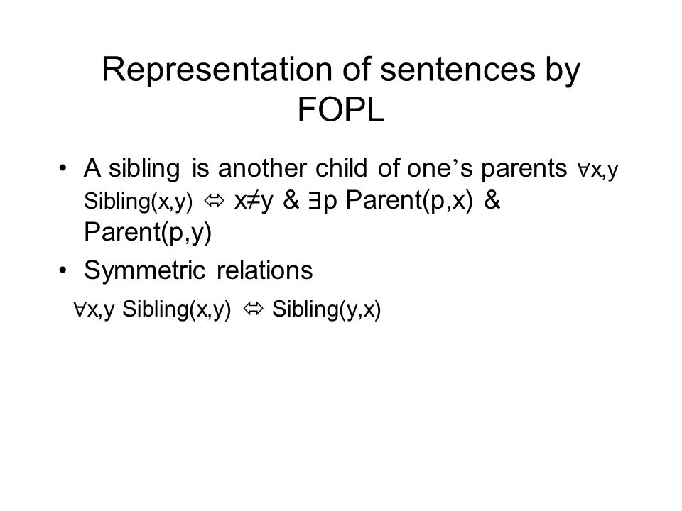 Representation of sentences by FOPL A sibling is another child of one ' s parents ∀ x,y Sibling(x,y)  x≠y & ∃ p Parent(p,x) & Parent(p,y) Symmetric relations ∀ x,y Sibling(x,y)  Sibling(y,x)