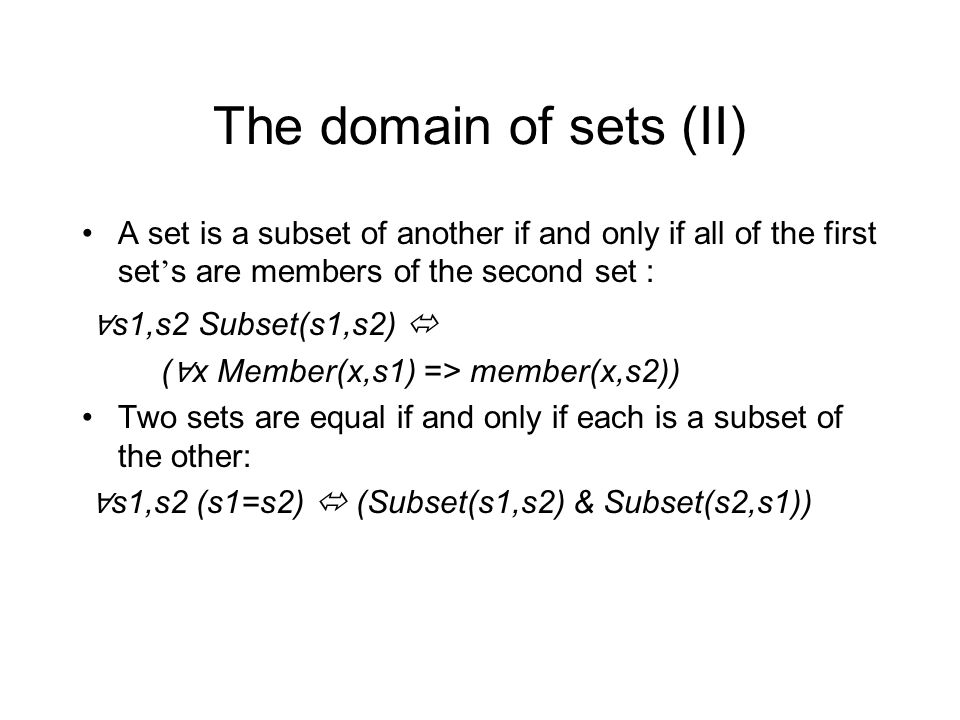 The domain of sets (II) A set is a subset of another if and only if all of the first set ' s are members of the second set : ∀ s1,s2 Subset(s1,s2)  ( ∀ x Member(x,s1) => member(x,s2)) Two sets are equal if and only if each is a subset of the other: ∀ s1,s2 (s1=s2)  (Subset(s1,s2) & Subset(s2,s1))