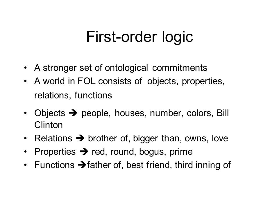 First-order logic A stronger set of ontological commitments A world in FOL consists of objects, properties, relations, functions Objects  people, houses, number, colors, Bill Clinton Relations  brother of, bigger than, owns, love Properties  red, round, bogus, prime Functions  father of, best friend, third inning of