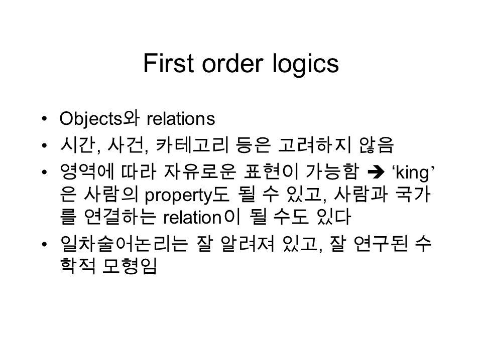 First order logics Objects 와 relations 시간, 사건, 카테고리 등은 고려하지 않음 영역에 따라 자유로운 표현이 가능함  ' king ' 은 사람의 property 도 될 수 있고, 사람과 국가 를 연결하는 relation 이 될 수도 있다 일차술어논리는 잘 알려져 있고, 잘 연구된 수 학적 모형임