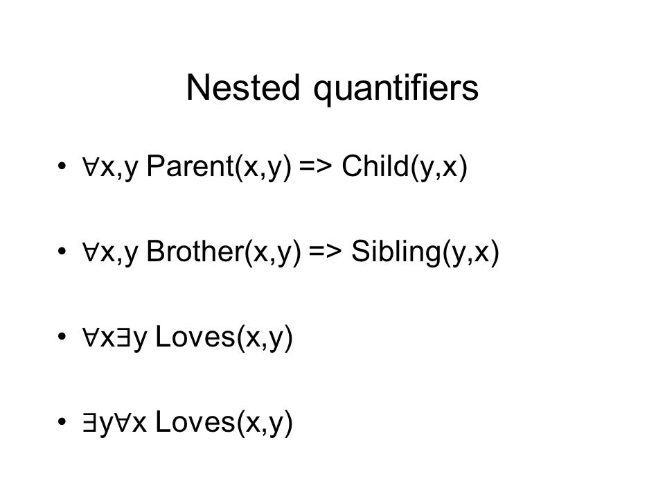 Nested quantifiers ∀ x,y Parent(x,y) => Child(y,x) ∀ x,y Brother(x,y) => Sibling(y,x) ∀ x ∃ y Loves(x,y) ∃ y ∀ x Loves(x,y)
