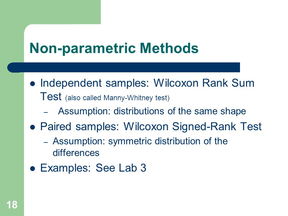 Non-parametric Methods Independent samples: Wilcoxon Rank Sum Test (also called Manny-Whitney test) – Assumption: distributions of the same shape Paired samples: Wilcoxon Signed-Rank Test – Assumption: symmetric distribution of the differences Examples: See Lab 3 18
