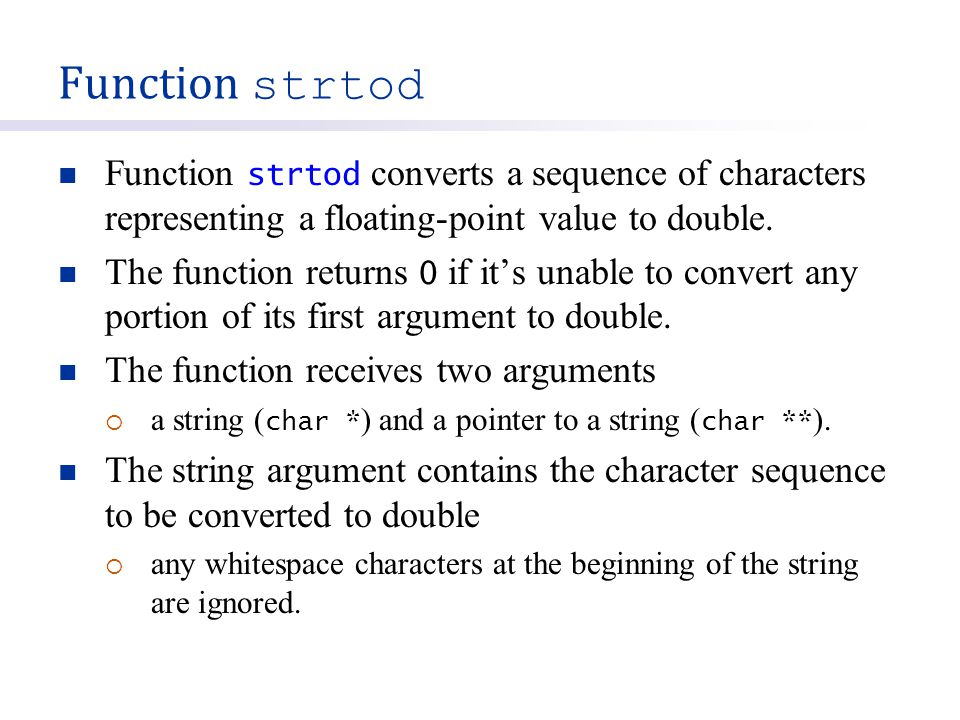 Function strtod Function strtod converts a sequence of characters representing a floating-point value to double. The function returns 0 if it's unable