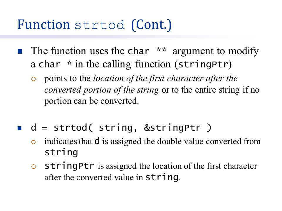 Function strtod (Cont.) The function uses the char ** argument to modify a char * in the calling function ( stringPtr )  points to the location of th