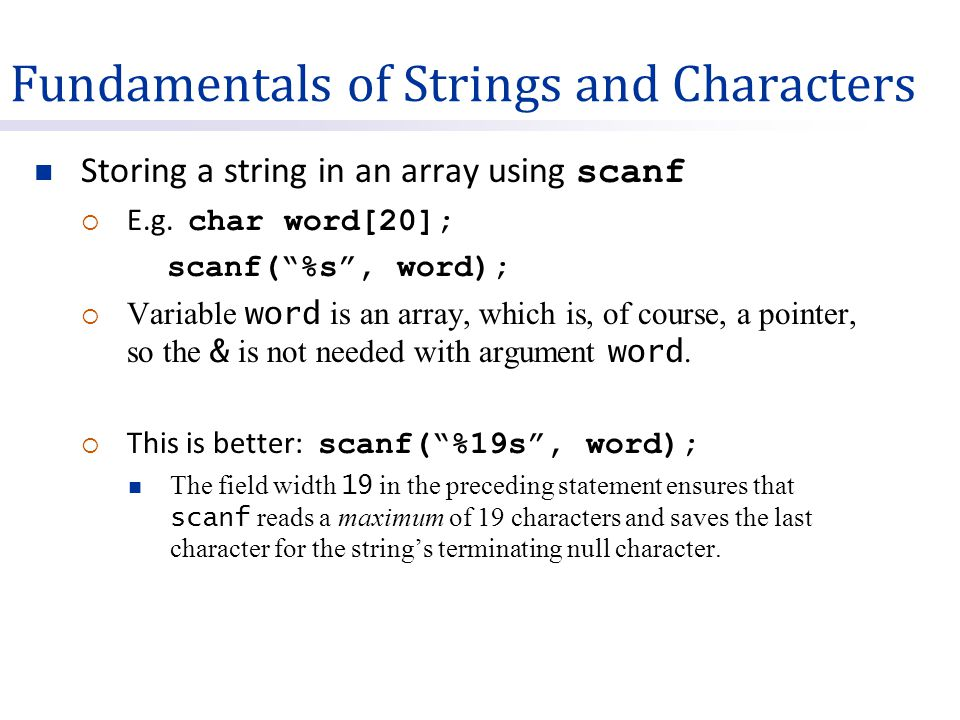"Fundamentals of Strings and Characters Storing a string in an array using scanf  E.g. char word[20]; scanf(""%s"", word);  Variable word is an array,"