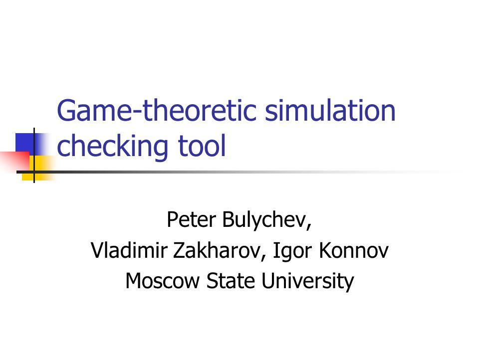 Game-theoretic simulation checking tool Peter Bulychev, Vladimir Zakharov, Igor Konnov Moscow State University