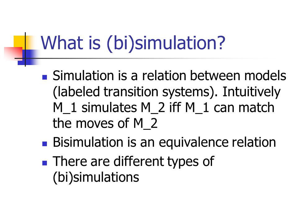 What is (bi)simulation. Simulation is a relation between models (labeled transition systems).