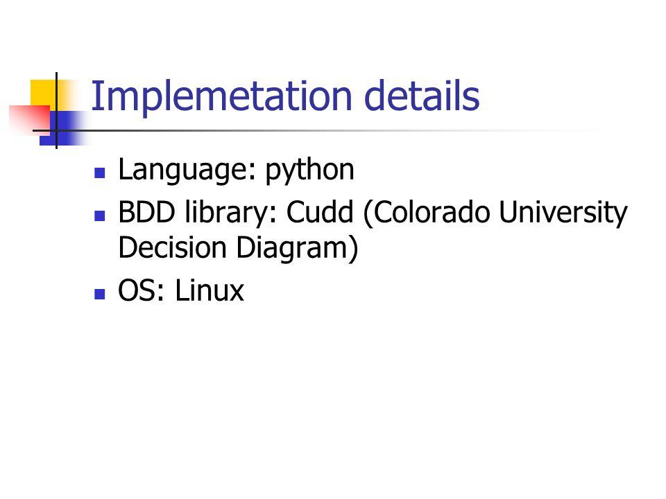 Implemetation details Language: python BDD library: Cudd (Colorado University Decision Diagram) OS: Linux