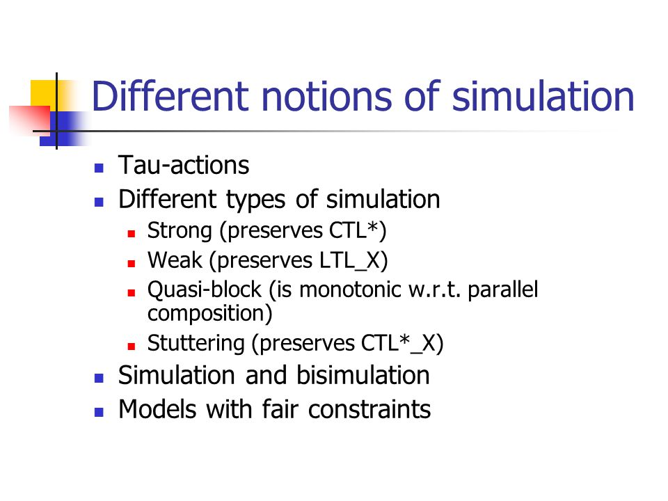 Different notions of simulation Tau-actions Different types of simulation Strong (preserves CTL*) Weak (preserves LTL_X) Quasi-block (is monotonic w.r.t.