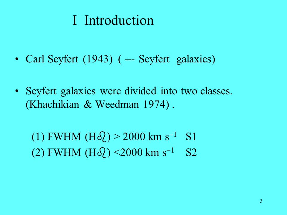 3 I Introduction Carl Seyfert (1943) ( --- Seyfert galaxies) Seyfert galaxies were divided into two classes. (Khachikian & Weedman 1974). (1) FWHM (H