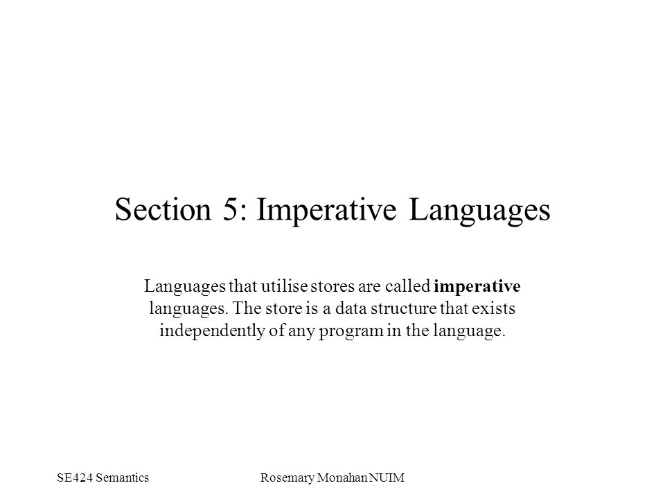 SE424 SemanticsRosemary Monahan NUIM Section 5: Imperative Languages Languages that utilise stores are called imperative languages.