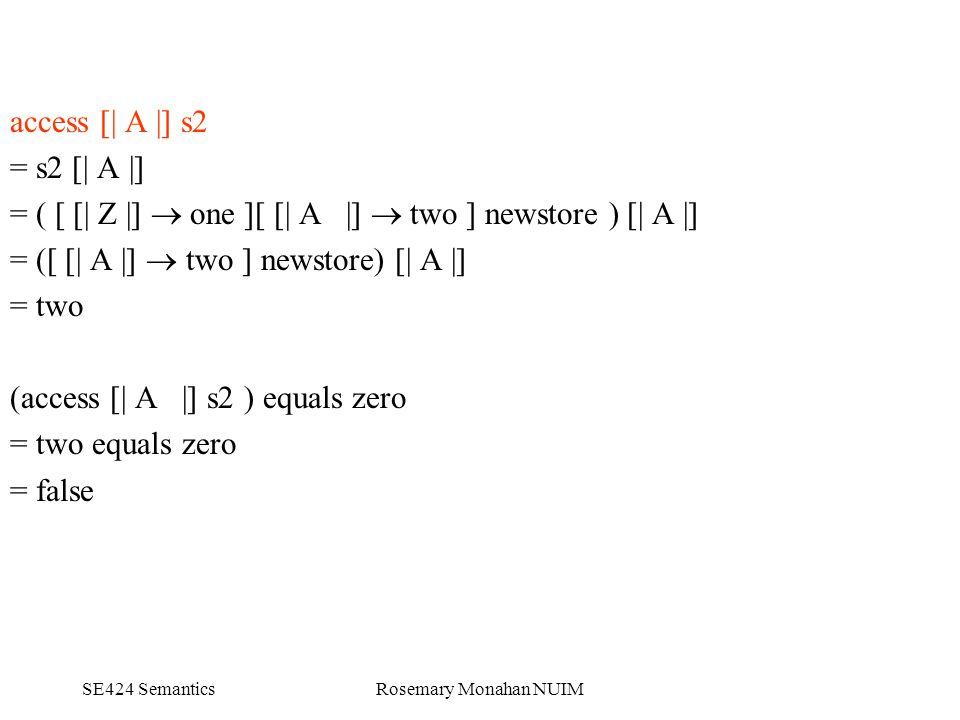 SE424 SemanticsRosemary Monahan NUIM access [| A |] s2 = s2 [| A |] = ( [ [| Z |]  one ][ [| A |]  two ] newstore ) [| A |] = ([ [| A |]  two ] newstore) [| A |] = two (access [| A |] s2 ) equals zero = two equals zero = false