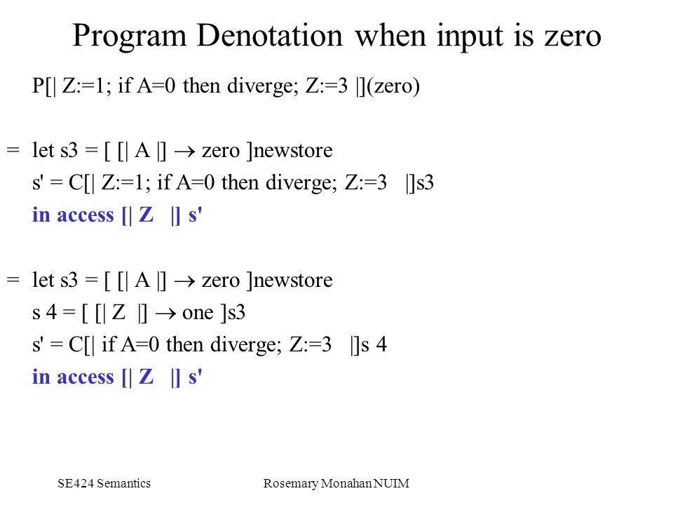 SE424 SemanticsRosemary Monahan NUIM Program Denotation when input is zero P[| Z:=1; if A=0 then diverge; Z:=3 |](zero) = let s3 = [ [| A |]  zero ]newstore s = C[| Z:=1; if A=0 then diverge; Z:=3 |]s3 in access [| Z |] s =let s3 = [ [| A |]  zero ]newstore s 4 = [ [| Z |]  one ]s3 s = C[| if A=0 then diverge; Z:=3 |]s 4 in access [| Z |] s