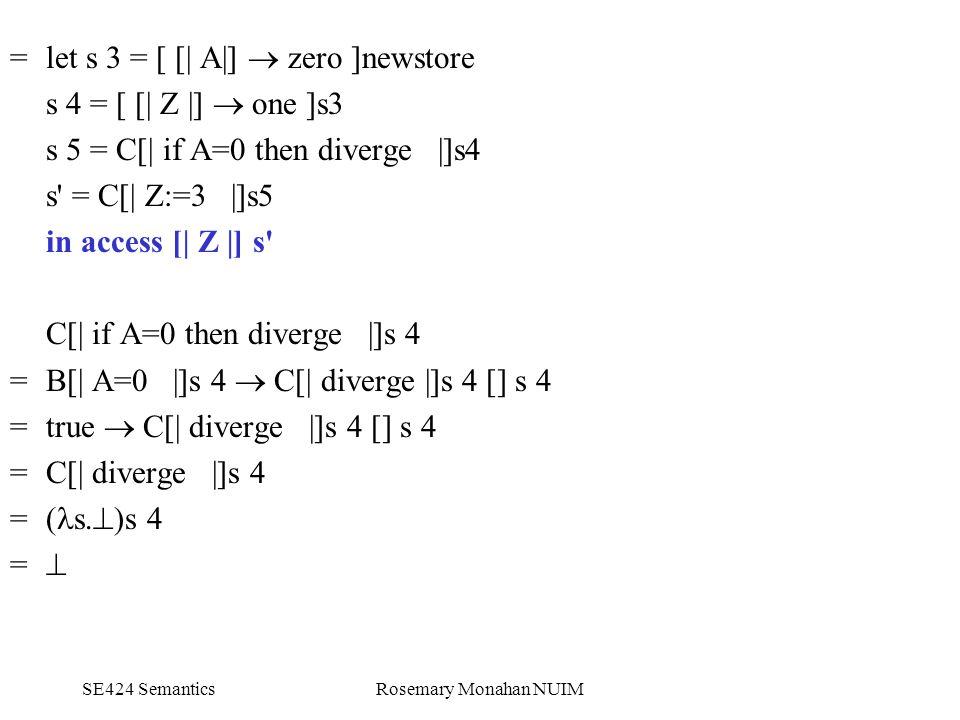 SE424 SemanticsRosemary Monahan NUIM = let s 3 = [ [| A|]  zero ]newstore s 4 = [ [| Z |]  one ]s3 s 5 = C[| if A=0 then diverge |]s4 s = C[| Z:=3 |]s5 in access [| Z |] s C[| if A=0 then diverge |]s 4 =B[| A=0 |]s 4  C[| diverge |]s 4 [] s 4 = true  C[| diverge |]s 4 [] s 4 = C[| diverge |]s 4 = ( s.