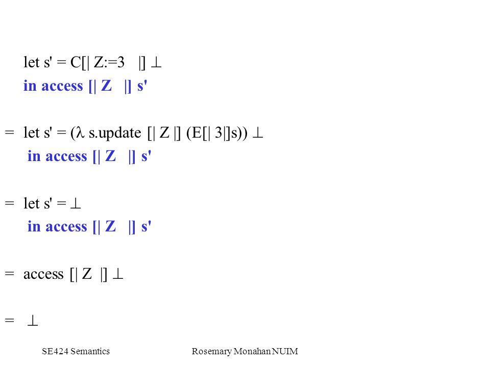 SE424 SemanticsRosemary Monahan NUIM let s = C[| Z:=3 |]  in access [| Z |] s = let s = ( s.update [| Z |] (E[| 3|]s))  in access [| Z |] s = let s =  in access [| Z |] s = access [| Z |]  = 