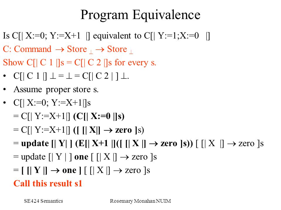 SE424 SemanticsRosemary Monahan NUIM Program Equivalence Is C[| X:=0; Y:=X+1 |] equivalent to C[| Y:=1;X:=0 |] C: Command  Store   Store  Show C[| C 1 |]s = C[| C 2 |]s for every s.
